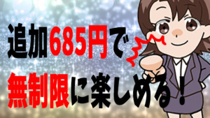 追加685円で無制限に楽しめる!