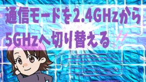 通信モードを2.4GHzから5GHzへ切り替える