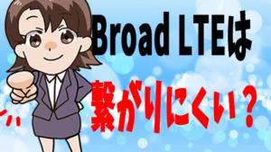 Broad LTEは繋がりにくい?
