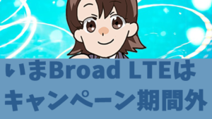 いまBroad LTEはキャンペーン期間外
