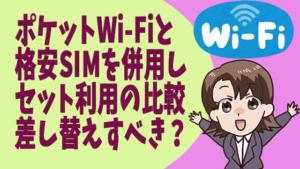ポケットWi-Fiと格安SIMを併用し、セット利用の比較。差し替えすべき?