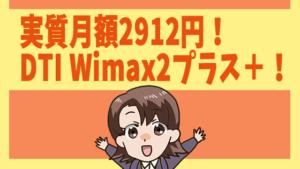 実質月額2912円!DTI Wimax2プラス+!