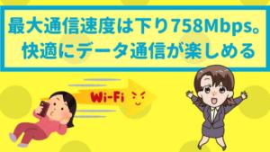 最大通信速度は下り758Mbps。快適にデータ通信が楽しめる