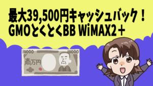 最大39,500円キャッシュバック!GMOとくとくBB WiMAX2+