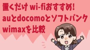置くだけ wi-fiおすすめ。auとdocomoとソフトバンク,wimaxを比較