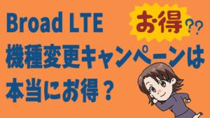 Broad LTE機種変更キャンペーンは本当にお得?