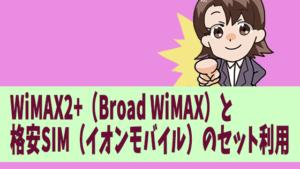 WiMAX2+(Broad WiMAX)と格安SIM(イオンモバイル)のセット利用
