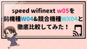 speed wifinext w05を前機種W04&競合機種WX04と徹底比較してみた!