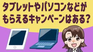 タブレットやパソコンなどがもらえるキャンペーンはある?
