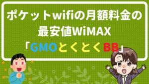 ポケットwifiの月額料金の最安値WiMAX「GMOとくとくBB」