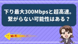 下り最大300Mbpsと超高速。繋がらない可能性はある?