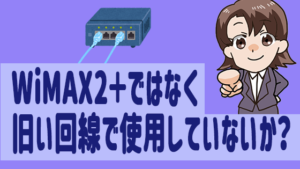 WiMAX2+ではなく旧い回線で使用していないか?