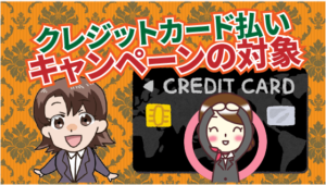 クレジットカード払いはキャンペーンの対象