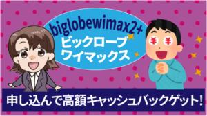 biglobewimax2+ビックロ―ブワイマックスに申し込んで高額キャッシュバックをゲット!
