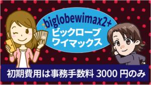 biglobewimax2+ビックロ―ブワイマックスの初期費用は事務手数料3000円のみ