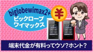 biglobewimax2+ビックロ―ブワイマックスの端末代金が有料ってウソ?ホント?