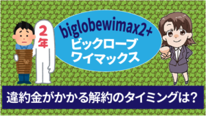 biglobewimax2+ビックロ―ブワイマックスの違約金がかかるのはどのタイミングでの解約?