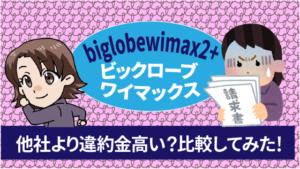 biglobewimax2+ビックロ―ブワイマックスは他社よりも違約金が高い?比較してみた!