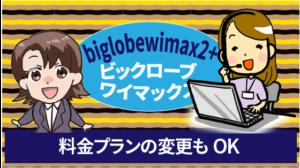 biglobewimax2+ビックロ―ブワイマックスは料金プランの変更もOK