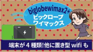 biglobewimax2+ビックロ―ブワイマックスは端末が4種類から選べる!他に置き型wifiも