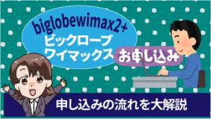 biglobewimax2+ビックロ―ブワイマックス申し込みの流れを大解説
