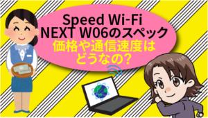 Speed Wi-Fi NEXT W06のスペック。価格や通信速度はどうなの?